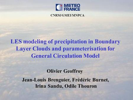 LES modeling of precipitation in Boundary Layer Clouds and parameterisation for General Circulation Model Olivier Geoffroy Jean-Louis Brenguier, Frédéric.