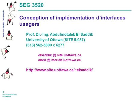 Www.site.uottawa.ca/~elsaddik 1 Unit B-Introduction (c) elsaddik SEG 3520 Conception et implémentation dinterfaces usagers Prof. Dr.-Ing. Abdulmotaleb.