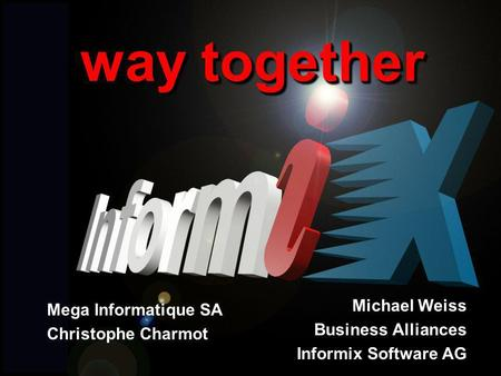 Page 1 way together Mega Informatique SA Christophe Charmot Michael Weiss Business Alliances Informix Software AG.