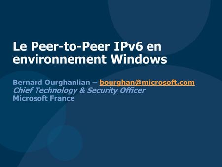 Bernard Ourghanlian – Chief Technology & Security Officer Microsoft Le Peer-to-Peer IPv6 en environnement.