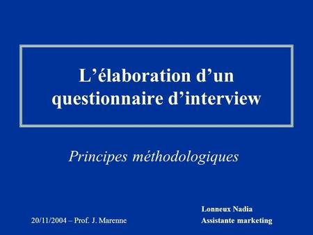 Lonneux Nadia Assistante marketing 20/11/2004 – Prof. J. Marenne Lélaboration dun questionnaire dinterview Principes méthodologiques.