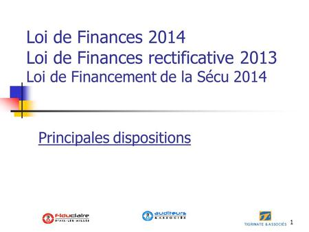 TIGRINATE & ASSOCIÉS 1 Loi de Finances 2014 Loi de Finances rectificative 2013 Loi de Financement de la Sécu 2014 Principales dispositions.