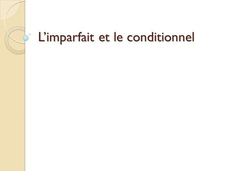 Limparfait et le conditionnel. Les objectifs: To refresh how we form and use the imperfect Remind you / introduce you to the conditional tense.