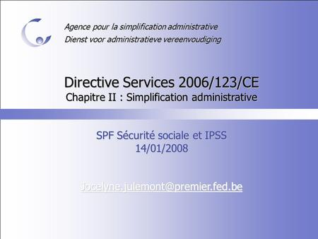 Agence pour la simplification administrative Dienst voor administratieve vereenvoudiging Directive Services 2006/123/CE Chapitre II : Simplification administrative.