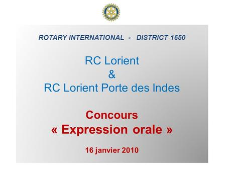 ROTARY INTERNATIONAL - DISTRICT 1650 RC Lorient & RC Lorient Porte des Indes Concours « Expression orale » 16 janvier 2010.