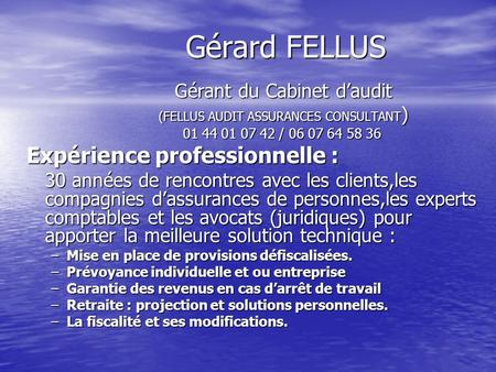 Gérard FELLUS Gérant du Cabinet daudit (FELLUS AUDIT ASSURANCES CONSULTANT ) (FELLUS AUDIT ASSURANCES CONSULTANT ) 01 44 01 07 42 / 06 07 64 58 36 01 44.