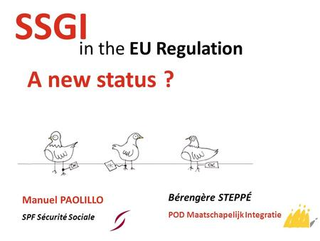 In the EU Regulation SSGI A new status ? Manuel PAOLILLO SPF Sécurité Sociale Bérengère STEPPÉ POD Maatschapelijk Integratie.
