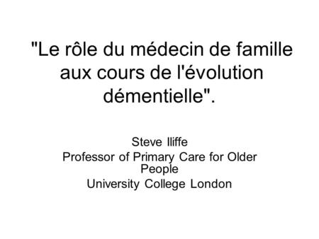 Le rôle du médecin de famille aux cours de l'évolution démentielle. Steve Iliffe Professor of Primary Care for Older People University College London.