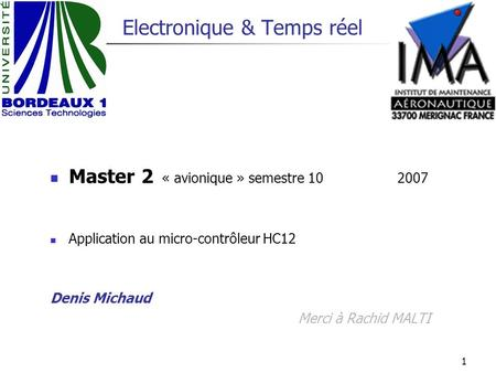 1 Electronique & Temps réel Master 2 « avionique »semestre 10 2007 Application au micro-contrôleur HC12 Denis Michaud Merci à Rachid MALTI.