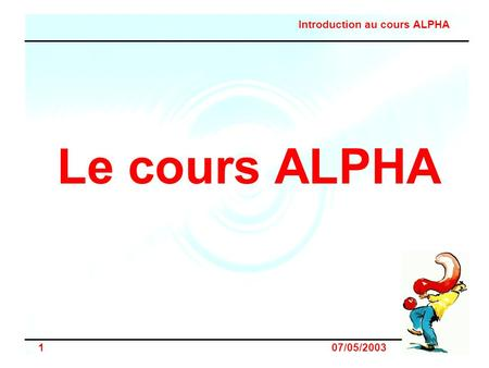 Introduction au cours ALPHA 1 07/05/2003 Le cours ALPHA.
