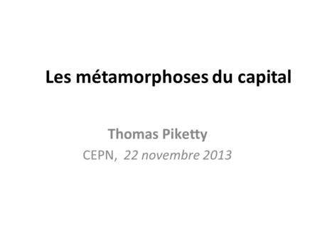 Les métamorphoses du capital Thomas Piketty CEPN, 22 novembre 2013.