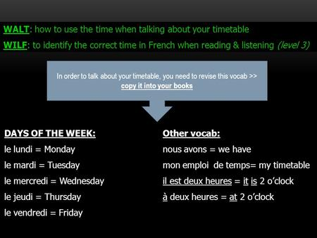 WALT: how to use the time when talking about your timetable WILF: to identify the correct time in French when reading & listening (level 3) DAYS OF THE.