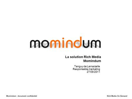 Momindum : document confidentiel Rich Media On Demand La solution Rich Media Momindum Tanguy de Lamarzelle Responsable marketing 27/09/2011 Momindum Rich.