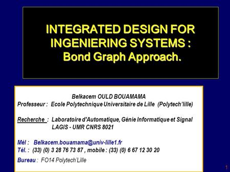 1 INTEGRATED DESIGN FOR INGENIERING SYSTEMS : Bond Graph Approach. Belkacem OULD BOUAMAMA Professeur : Ecole Polytechnique Universitaire de Lille (Polytechlille)