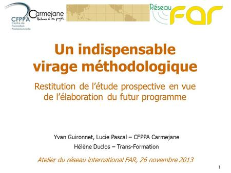 1 Un indispensable virage méthodologique Restitution de létude prospective en vue de lélaboration du futur programme Atelier du réseau international FAR,