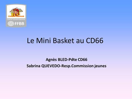 Le Mini Basket au CD66 Agnès BLED-Pdte CD66 Sabrina QUEVEDO-Resp.Commission jeunes.