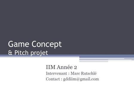 Game Concept & Pitch projet IIM Année 2 Intervenant : Marc Rutschlé Contact :