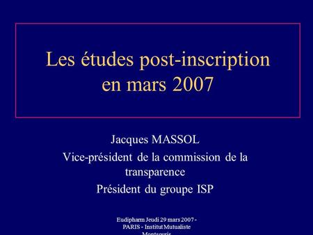 Eudipharm Jeudi 29 mars 2007 - PARIS - Institut Mutualiste Montsouris Les études post-inscription en mars 2007 Jacques MASSOL Vice-président de la commission.