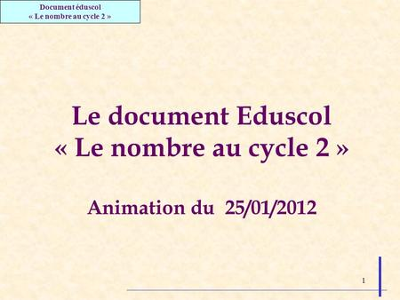 1 Le document Eduscol « Le nombre au cycle 2 » Animation du 25/01/2012 Document éduscol « Le nombre au cycle 2 »