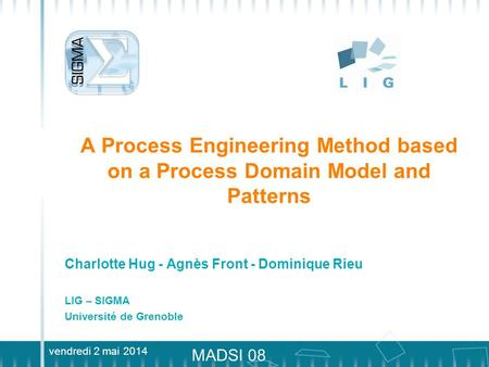 Vendredi 2 mai 2014 MADSI 08 A Process Engineering Method based on a Process Domain Model and Patterns Charlotte Hug - Agnès Front - Dominique Rieu LIG.