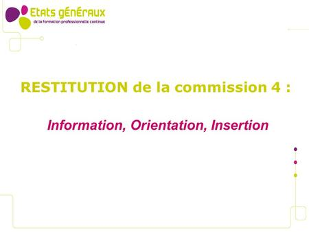 RESTITUTION de la commission 4 : Information, Orientation, Insertion.