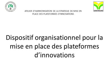 ATELIER DHARMONISATION DE LA STRATEGIE DE MISE EN PLACE DES PLATEFORMES DINNOVATIONS Dispositif organisationnel pour la mise en place des plateformes dinnovations.