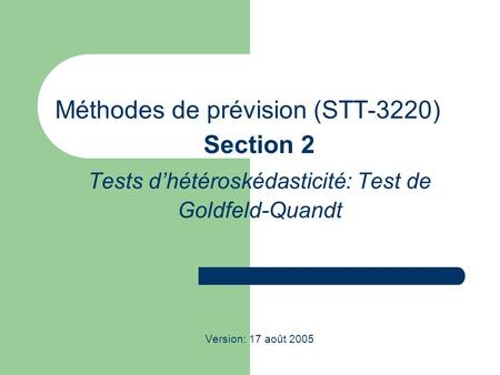 Méthodes de prévision (STT-3220) Section 2 Tests dhétéroskédasticité: Test de Goldfeld-Quandt Version: 17 août 2005.