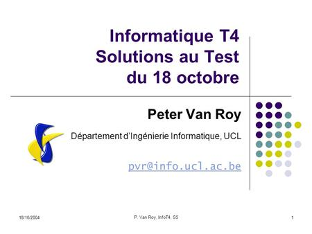 18/10/2004 P. Van Roy, InfoT4, S5 1 Informatique T4 Solutions au Test du 18 octobre Peter Van Roy Département dIngénierie Informatique, UCL