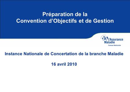 Préparation de la Convention dObjectifs et de Gestion Instance Nationale de Concertation de la branche Maladie 16 avril 2010.