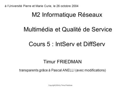 Timur FRIEDMAN transparents grâce à Pascal ANELLI (avec modifications) M2 Informatique Réseaux Multimédia et Qualité de Service Cours 5 : IntServ et DiffServ.