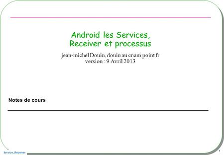 Service_Receiver 1 Android les Services, Receiver et processus Notes de cours jean-michel Douin, douin au cnam point fr version : 9 Avril 2013.