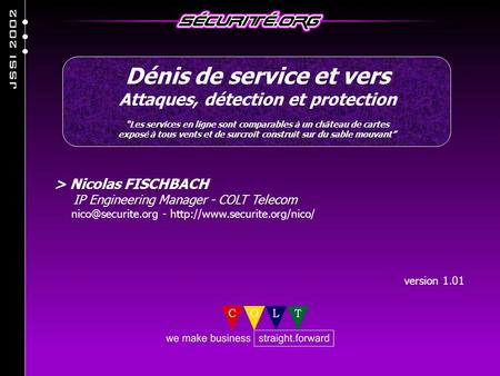 > Nicolas FISCHBACH IP Engineering Manager - COLT Telecom -  version 1.01 Dénis de service et vers Attaques,