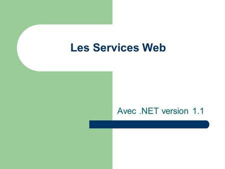 Les Services Web Avec.NET version 1.1. Un service Web en bref… Méthodes ou objets accessible à distance via SOAP (Simple Object Access Protocol ); SOAP.