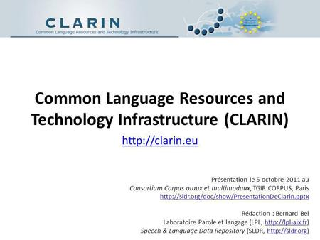 Common Language Resources and Technology Infrastructure (CLARIN)  Présentation le 5 octobre 2011 au Consortium Corpus oraux et multimodaux,