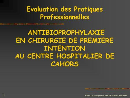 ADPHSO 28 & 29 septembre 2006 EPP ATBP au CH de Cahors 1 Evaluation des Pratiques Professionnelles ANTIBIOPROPHYLAXIE EN CHIRURGIE DE PREMIERE INTENTION.