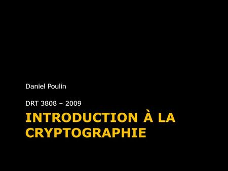 INTRODUCTION À LA CRYPTOGRAPHIE Daniel Poulin DRT 3808 – 2009.