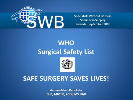 WHO Surgical Safety List SAFE SURGERY SAVES LIVES! Arman Adam Kahokehr BHB, MBChB, PGDipMS, PhD Auckland Enhanced Recovery After Surgery Specialists Without.