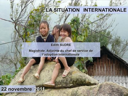 Edith SUDRE Magistrate, Adjointe du chef de service de ladoption Internationale INTERNATIONALE LA SITUATION 22 novembre 2011.