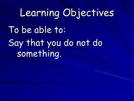 Learning Objectives To be able to: Say that you do not do something.