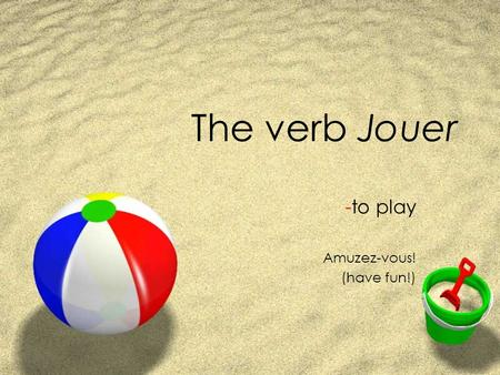 The verb Jouer -to play Amuzez-vous! (have fun!)
