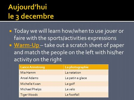 Today we will learn how/when to use jouer or faire with the sports/activities expressions Warm-Up – take out a scratch sheet of paper and match the people.