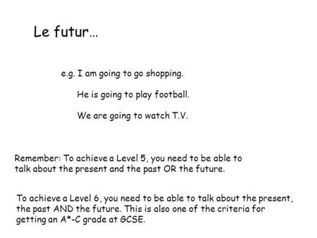 Le futur… e.g. I am going to go shopping. He is going to play football. We are going to watch T.V. Remember: To achieve a Level 5, you need to be able.