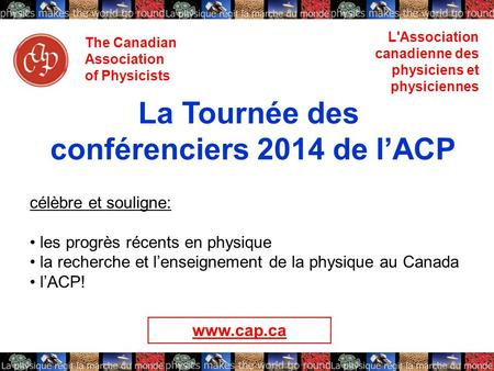 The Canadian Association of Physicists L'Association canadienne des physiciens et physiciennes La Tournée des conférenciers 2014 de lACP célèbre et souligne: