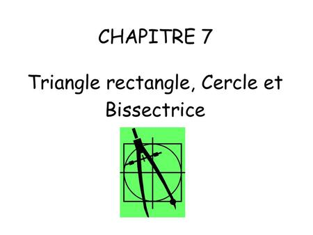 CHAPITRE 7 Triangle rectangle, Cercle et Bissectrice.
