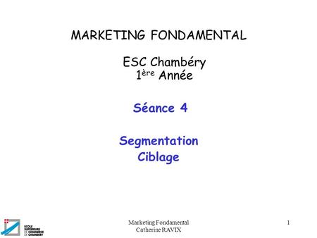 Marketing Fondamental Catherine RAVIX 1 MARKETING FONDAMENTAL ESC Chambéry 1 ère Année Séance 4 Segmentation Ciblage.