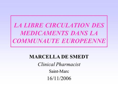 LA LIBRE CIRCULATION DES MEDICAMENTS DANS LA COMMUNAUTE EUROPEENNE MARCELLA DE SMEDT Clinical Pharmacist Saint-Marc 16/11/2006.