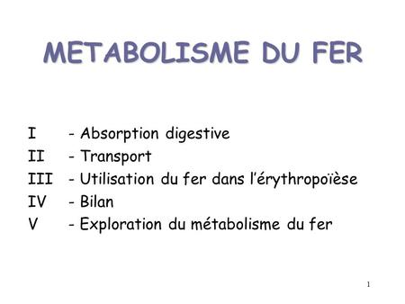 1 METABOLISME DU FER I - Absorption digestive II - Transport III - Utilisation du fer dans lérythropoïèse IV - Bilan V - Exploration du métabolisme du.