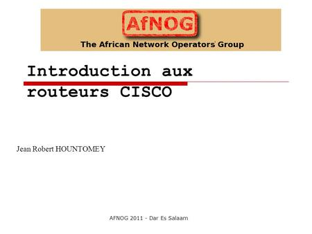 Introduction aux routeurs CISCO Jean Robert HOUNTOMEY AFNOG 2011 - Dar Es Salaam.