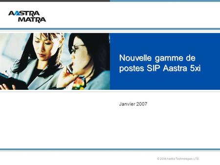 © 2006 Aastra Technologies, LTD. Nouvelle gamme de postes SIP Aastra 5xi Janvier 2007.