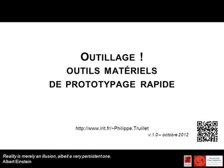 O UTILLAGE ! OUTILS MATÉRIELS DE PROTOTYPAGE RAPIDE  v.1.0 – octobre 2012 Reality is merely an illusion, albeit a.